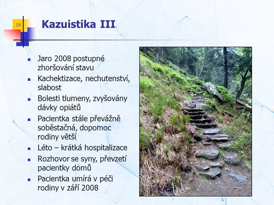 18 Kazuistika III  Jaro 2008 postupné zhoršování stavu  Kachektizace, nechutenství, slabost  Bolesti tlumeny, zvyšovány dávky opiátů  Pacientka st