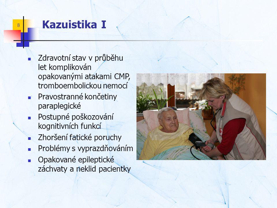 8 Kazuistika I  Zdravotní stav v průběhu let komplikován opakovanými atakami CMP, tromboembolickou nemocí  Pravostranné končetiny paraplegické  Pos
