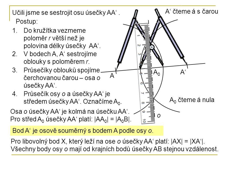 Bod A' je osově souměrný s bodem A podle osy o. Učili jsme se sestrojit osu úsečky AA'. Postup: 1.Do kružítka vezmeme poloměr r větší než je polovina