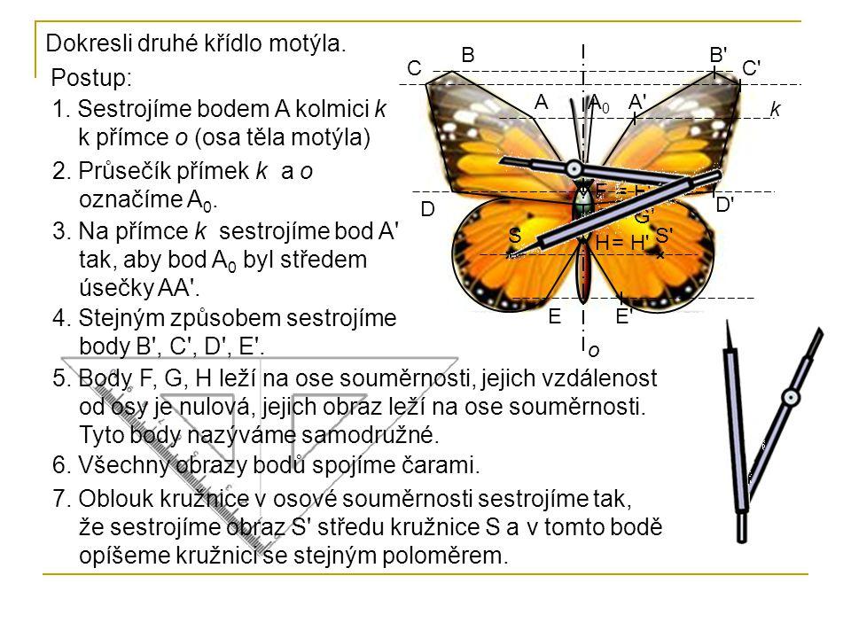 Dokresli druhé křídlo motýla. Postup: 1. Sestrojíme bodem A kolmici k k přímce o (osa těla motýla) o S'S A B C D E F G H k 2. Průsečík přímek k a o oz