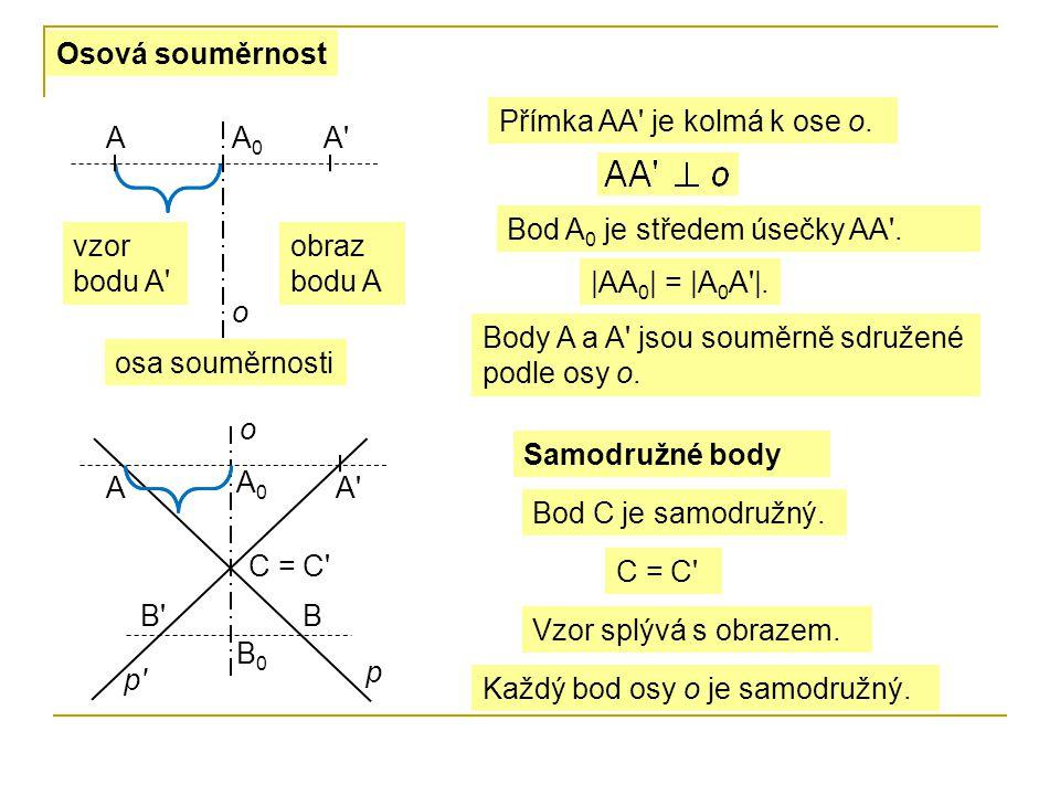Osová souměrnost AA'A0A0 o Přímka AA' je kolmá k ose o. Bod A 0 je středem úsečky AA'. |AA 0 | = |A 0 A'|. vzor bodu A' obraz bodu A osa souměrnosti A