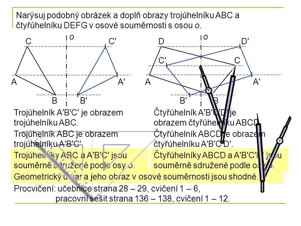 Trojúhelníky ABC a A'B'C' jsou souměrně sdružené podle osy o. Čtyřúhelníky ABCD a A'B'C'D' jsou souměrně sdružené podle osy o. Geometrický útvar a jeh