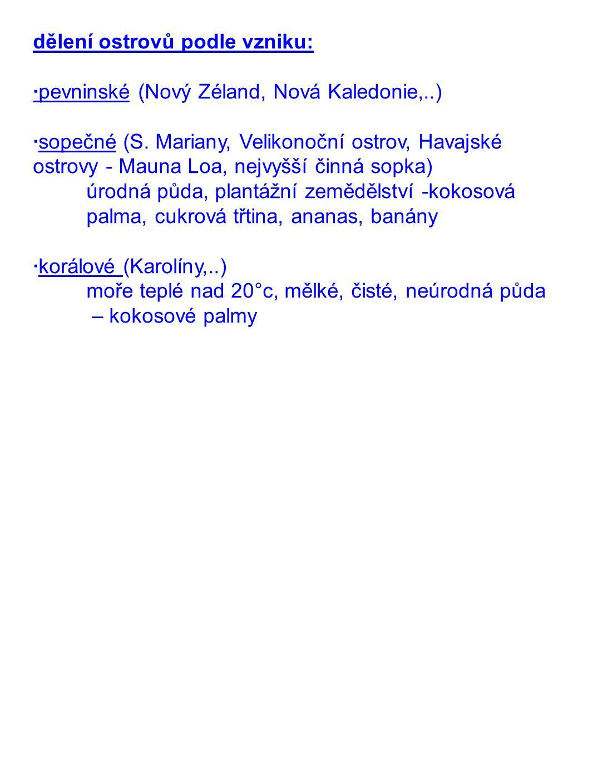 dělení ostrovů podle vzniku: ·pevninské (Nový Zéland, Nová Kaledonie,..) ·sopečné (S. Mariany, Velikonoční ostrov, Havajské ostrovy - Mauna Loa, nejvy