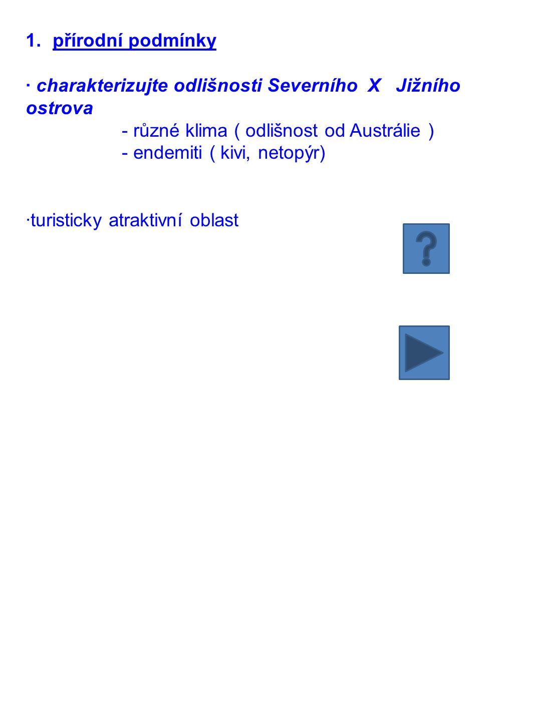 1.přírodní podmínky · charakterizujte odlišnosti Severního X Jižního ostrova - různé klima ( odlišnost od Austrálie ) - endemiti ( kivi, netopýr) ·tur