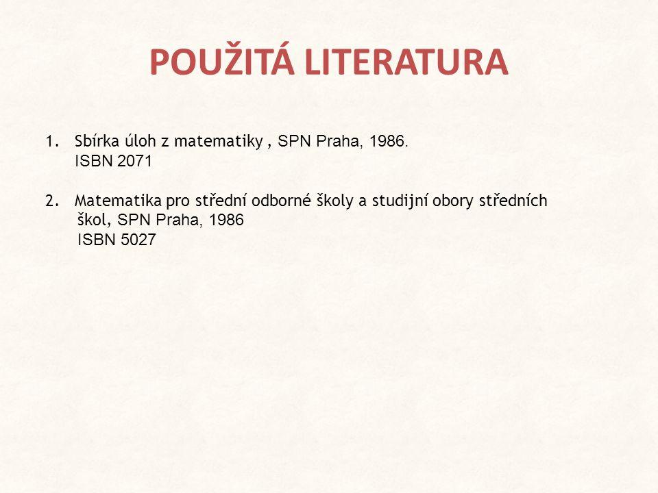 POUŽITÁ LITERATURA 1. Sbírka úloh z matematiky, SPN Praha, 1986. ISBN 2071 2. Matematika pro střední odborné školy a studijní obory středních škol, SP
