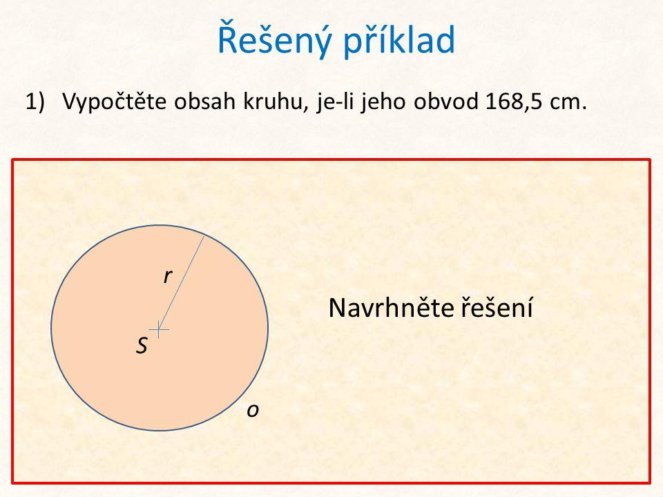 o S r Řešený příklad 1)Vypočtěte obsah kruhu, je-li jeho obvod 168,5 cm. Ze vzorce pro výpočet obvodu kruhu vypočteme poloměr r. Navrhněte řešení o S