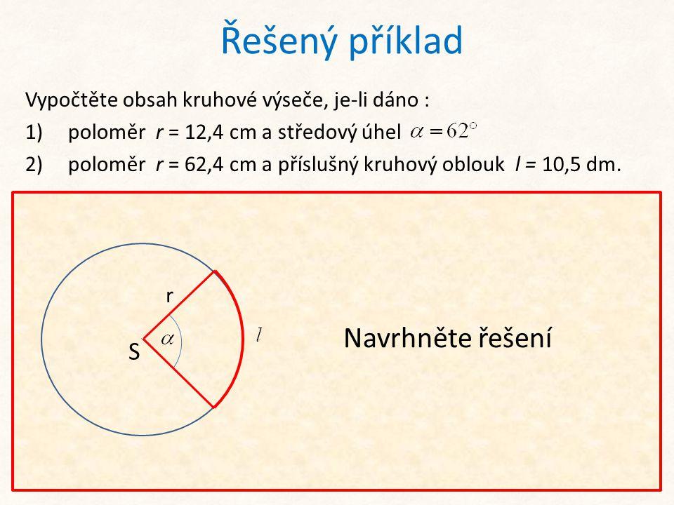 Řešený příklad Vypočtěte obsah kruhové výseče, je-li dáno : 1) poloměr r = 12,4 cm a středový úhel 2) poloměr r = 62,4 cm a příslušný kruhový oblouk l