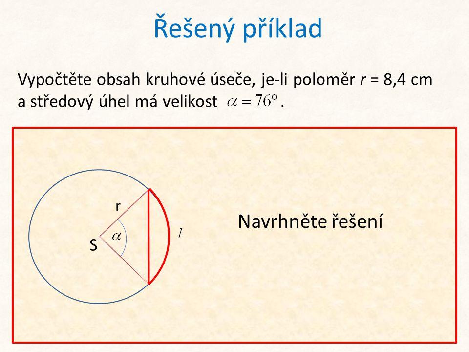 Řešený příklad Vypočtěte obsah kruhové úseče, je-li poloměr r = 8,4 cm a středový úhel má velikost. Nejprve převedeme úhel z míry stupňové do míry obl