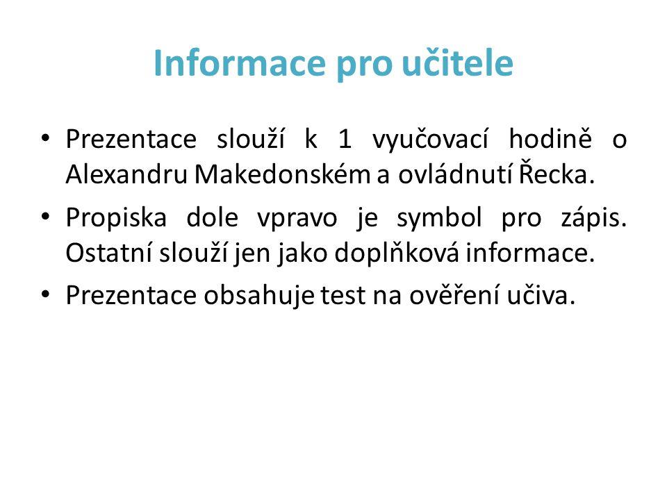 Informace pro učitele • Prezentace slouží k 1 vyučovací hodině o Alexandru Makedonském a ovládnutí Řecka. • Propiska dole vpravo je symbol pro zápis.