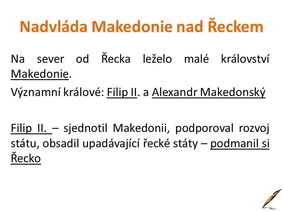 Nadvláda Makedonie nad Řeckem Na sever od Řecka leželo malé království Makedonie. Významní králové: Filip II. a Alexandr Makedonský Filip II. – sjedno