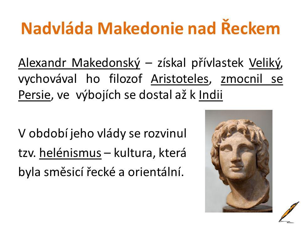Nadvláda Makedonie nad Řeckem Alexandr Makedonský – získal přívlastek Veliký, vychovával ho filozof Aristoteles, zmocnil se Persie, ve výbojích se dos
