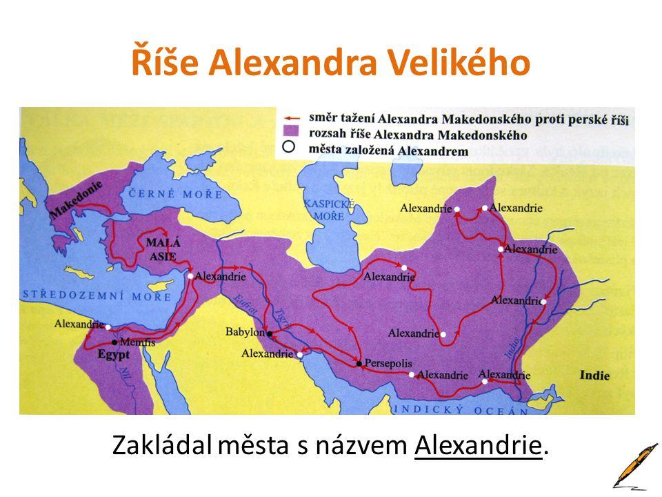 Říše Alexandra Velikého Zakládal města s názvem Alexandrie.