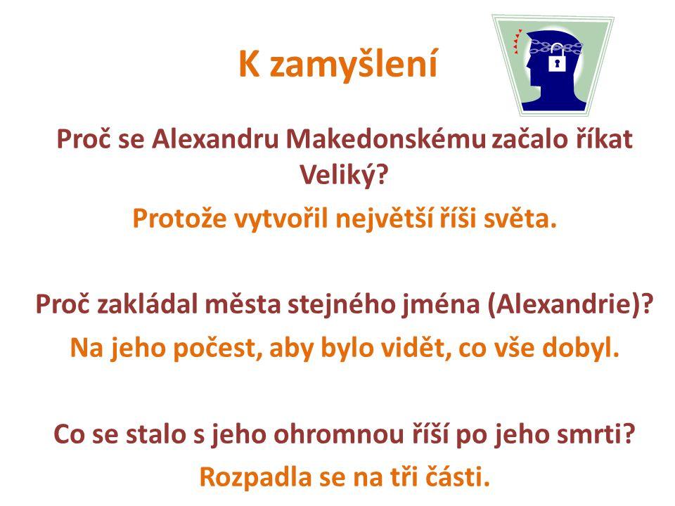 K zamyšlení Proč se Alexandru Makedonskému začalo říkat Veliký? Protože vytvořil největší říši světa. Proč zakládal města stejného jména (Alexandrie)?