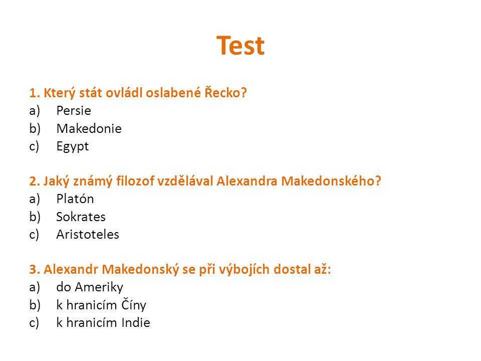 Test 1. Který stát ovládl oslabené Řecko? a)Persie b)Makedonie c)Egypt 2. Jaký známý filozof vzdělával Alexandra Makedonského? a)Platón b)Sokrates c)A