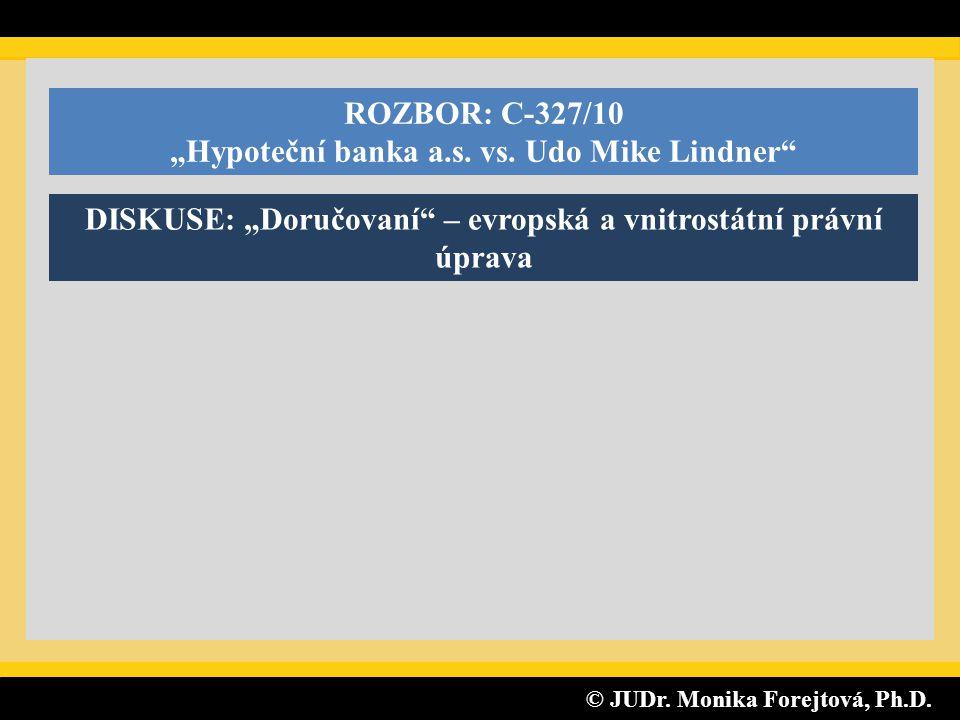 """© JUDr. Monika Forejtová, Ph.D. © JUDr. Monika Forejtová, Ph.D. ROZBOR: C-327/10 """"Hypoteční banka a.s. vs. Udo Mike Lindner"""" DISKUSE: """"Doručovaní"""" – e"""