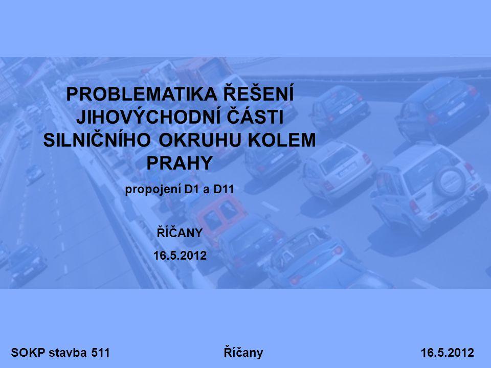 SOKP stavba 511 Říčany 16.5.2012 PROBLEMATIKA ŘEŠENÍ JIHOVÝCHODNÍ ČÁSTI SILNIČNÍHO OKRUHU KOLEM PRAHY propojení D1 a D11 ŘÍČANY 16.5.2012