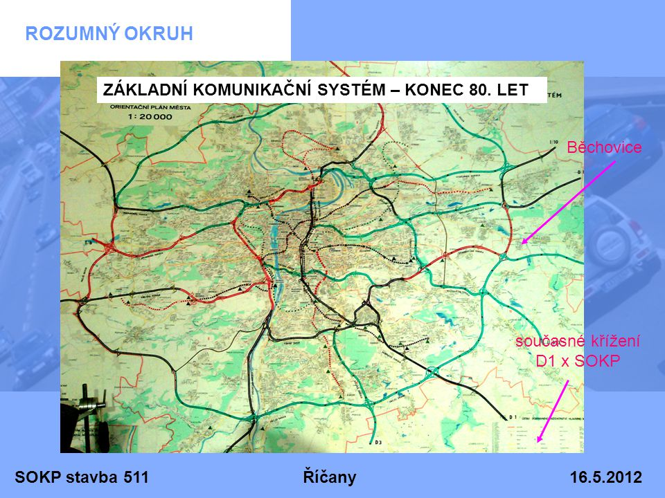 SOKP stavba 511 Říčany 16.5.2012 ROZUMNÝ OKRUH Běchovice současné křížení D1 x SOKP ZÁKLADNÍ KOMUNIKAČNÍ SYSTÉM – KONEC 80. LET