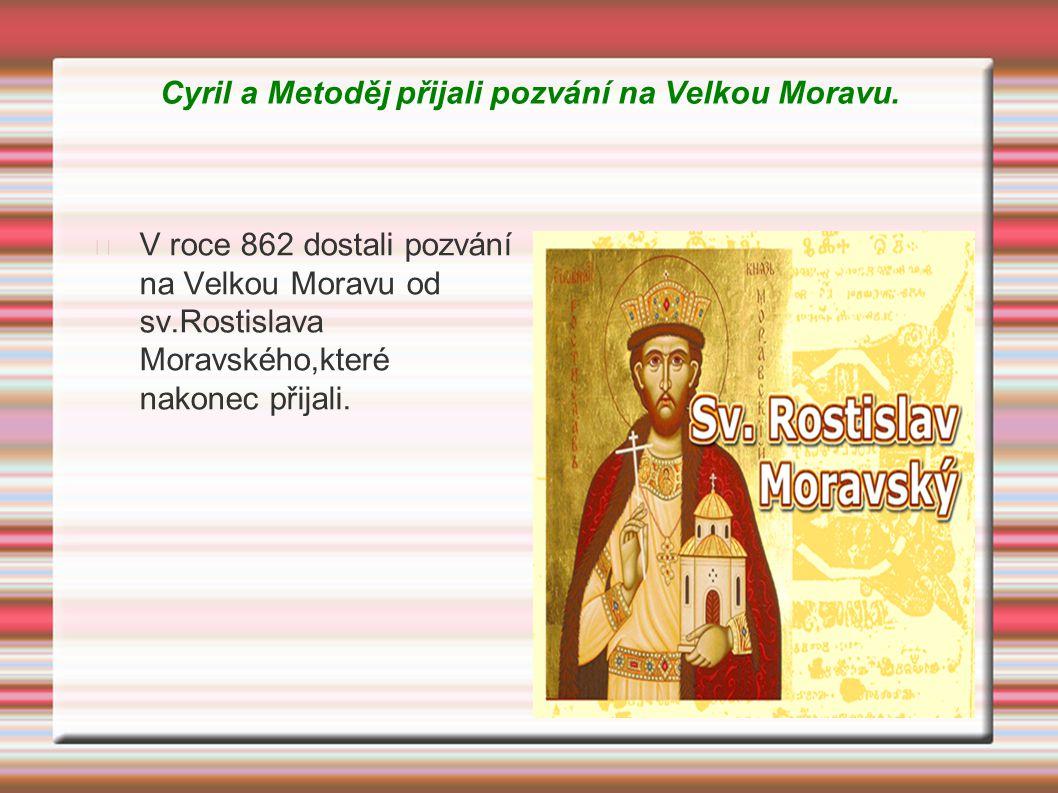 Cyril a Metoděj přijali pozvání na Velkou Moravu. V roce 862 dostali pozvání na Velkou Moravu od sv.Rostislava Moravského,které nakonec přijali.