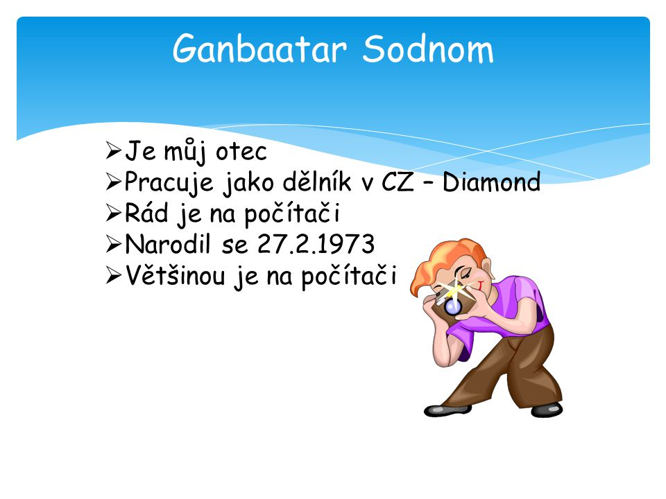 Ganbaatar Sodnom  Je můj otec  Pracuje jako dělník v CZ – Diamond  Rád je na počítači  Narodil se 27.2.1973  Většinou je na počítači