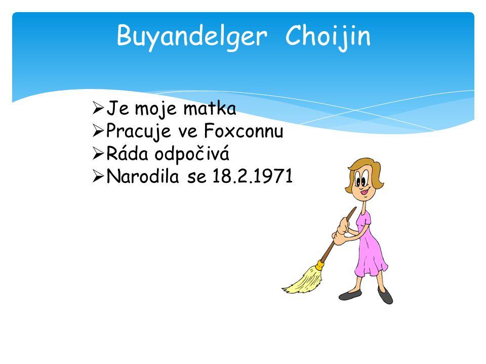 Buyandelger Choijin  Je moje matka  Pracuje ve Foxconnu  Ráda odpočivá  Narodila se 18.2.1971