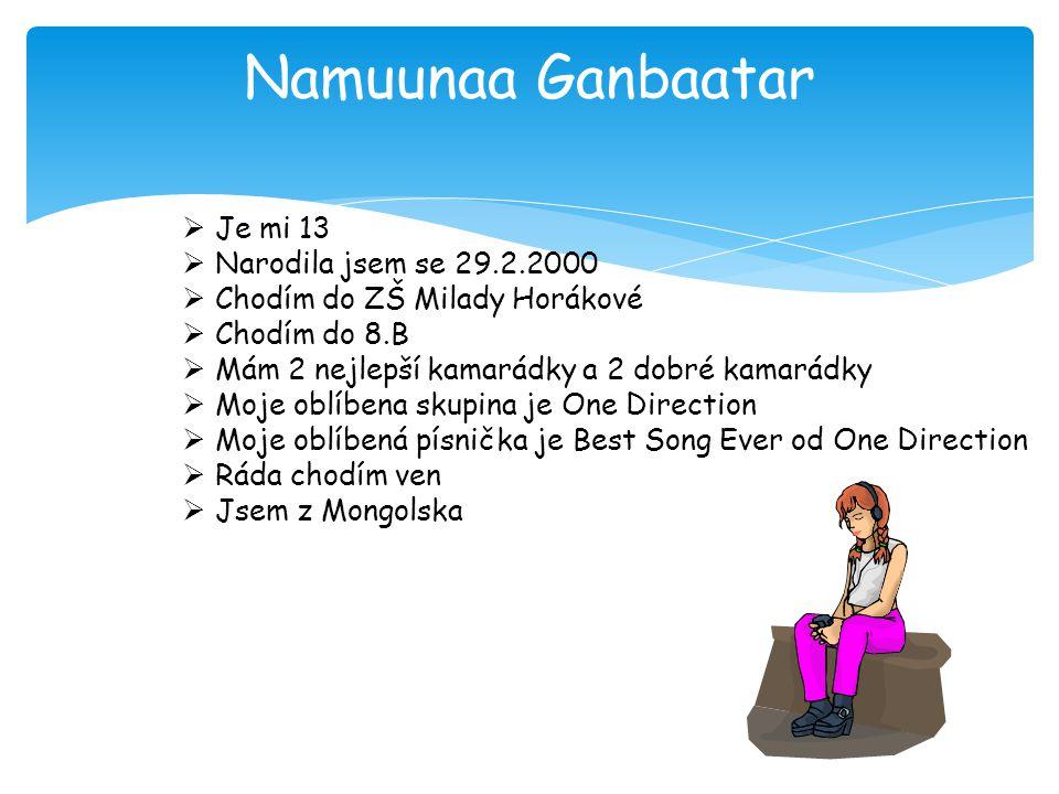 Namuunaa Ganbaatar  Je mi 13  Narodila jsem se 29.2.2000  Chodím do ZŠ Milady Horákové  Chodím do 8.B  Mám 2 nejlepší kamarádky a 2 dobré kamarád