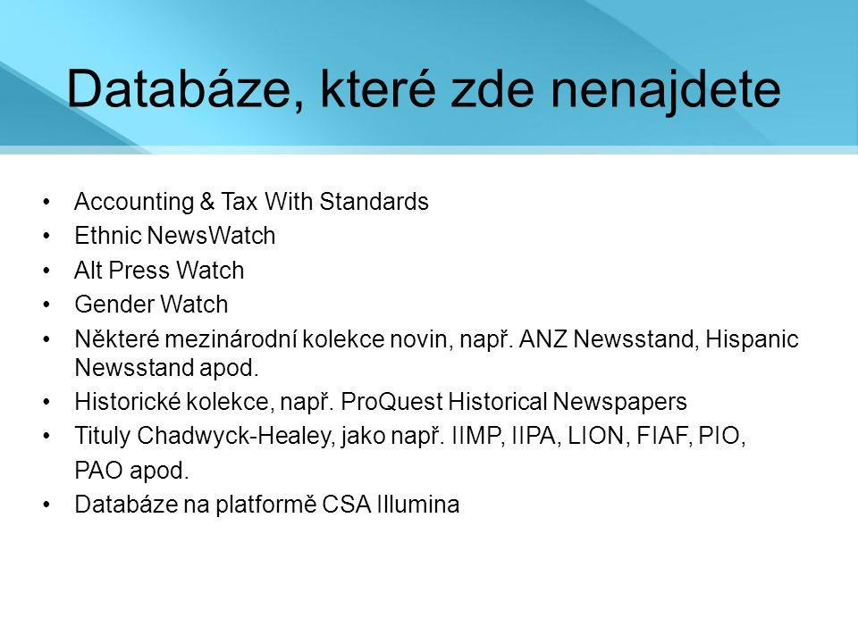 Databáze, které zde nenajdete •Accounting & Tax With Standards •Ethnic NewsWatch •Alt Press Watch •Gender Watch •Některé mezinárodní kolekce novin, např.