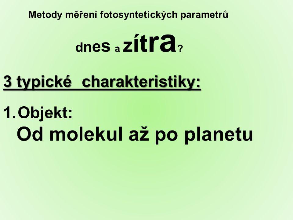 Metody měření fotosyntetických parametrů d n e s a z ít r a ? 3 typické charakteristiky: 1.Objekt: Od molekul až po planetu