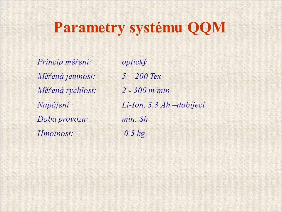 Parametry systému QQM Princip měření:optický Měřená jemnost: 5 – 200 Tex Měřená rychlost: 2 - 300 m/min Napájení : Li-Ion, 3.3 Ah –dobíjecí Doba provozu: min.