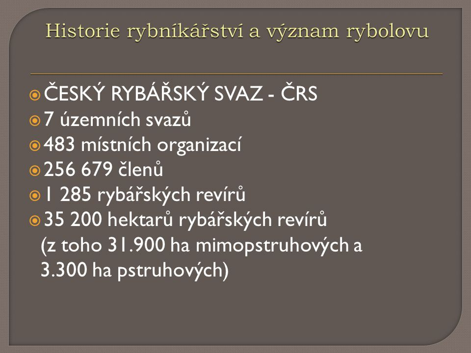  ČESKÝ RYBÁŘSKÝ SVAZ - ČRS  7 územních svazů  483 místních organizací  256 679 členů  1 285 rybářských revírů  35 200 hektarů rybářských revírů