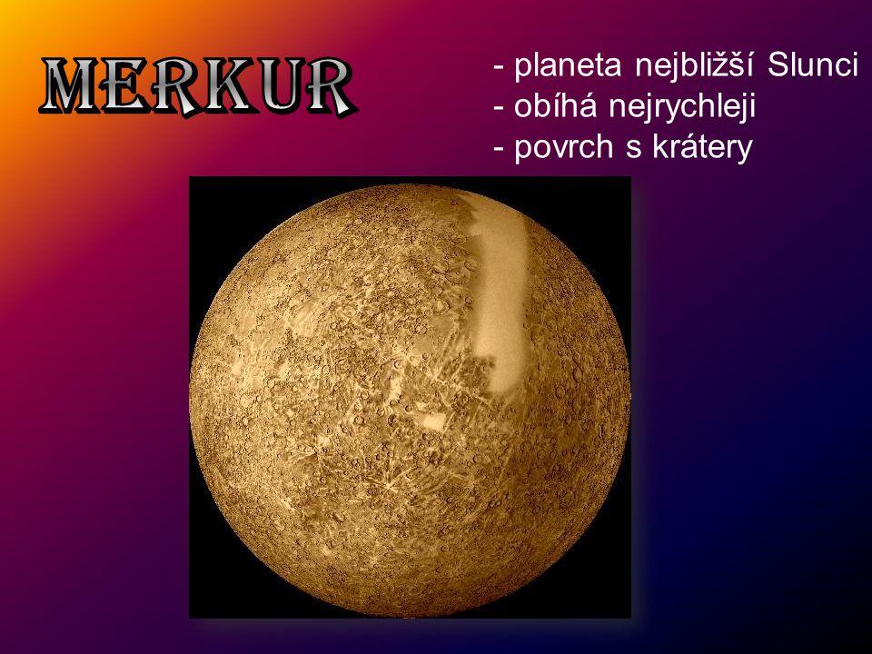 - planeta nejbližší Slunci - obíhá nejrychleji - povrch s krátery