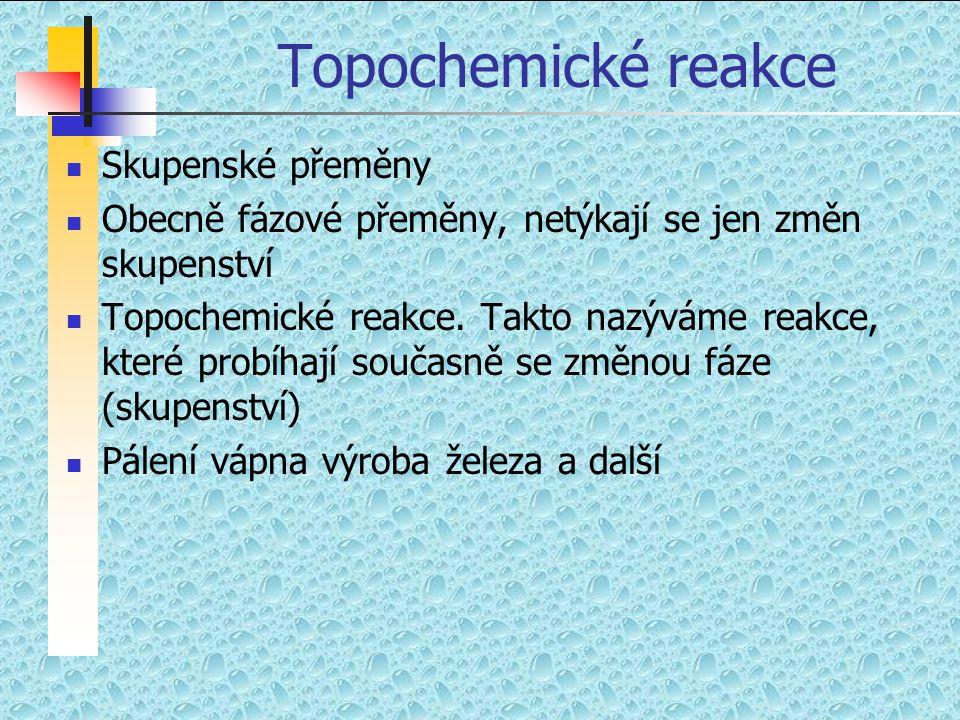 Topochemické reakce  Skupenské přeměny  Obecně fázové přeměny, netýkají se jen změn skupenství  Topochemické reakce. Takto nazýváme reakce, které p