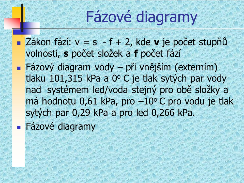 Fázové diagramy  Zákon fází: v = s - f + 2, kde v je počet stupňů volnosti, s počet složek a f počet fází  Fázový diagram vody – při vnějším (extern