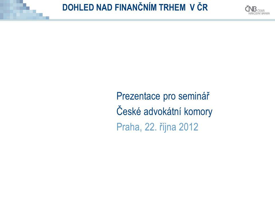 DOHLED NAD FINANČNÍM TRHEM V ČR Prezentace pro seminář České advokátní komory Praha, 22. října 2012