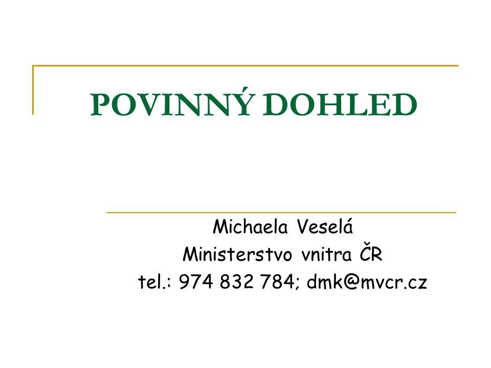 POVINNÝ DOHLED Michaela Veselá Ministerstvo vnitra ČR tel.: 974 832 784; dmk@mvcr.cz