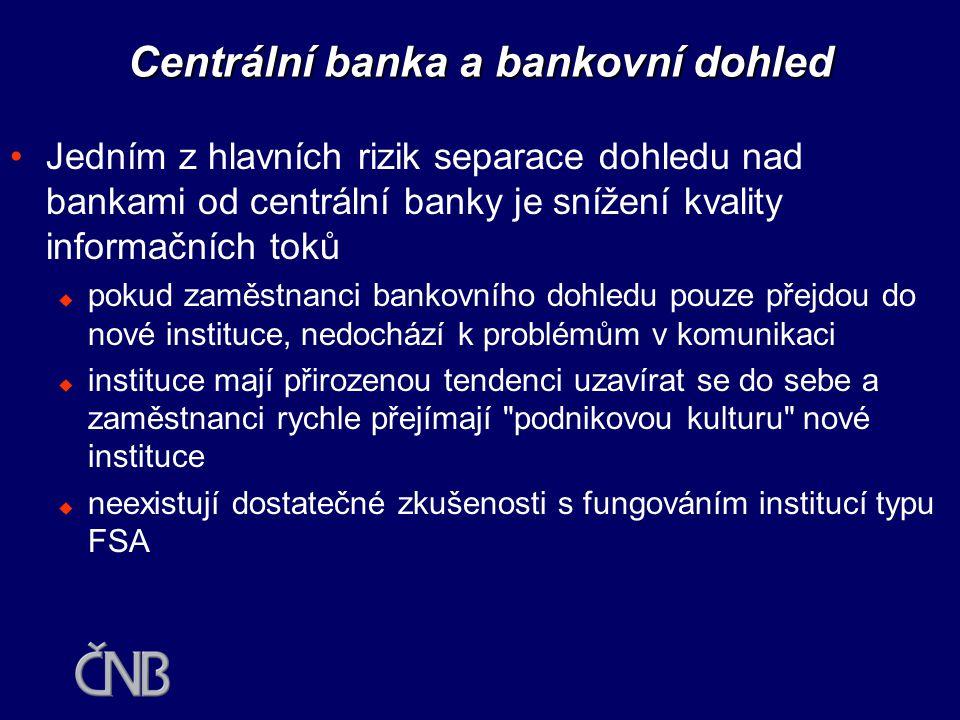 Centrální banka a bankovní dohled •Důvody pro umístění dohledu v centrální bance  podmínkou pro dosažení makroekonomické stability je zajištění finanční stability - stability bank, jiných finančních institucí a platebních systémů  centrální banky vykonávají funkci věřitele v poslední instanci  centrální banky dohlížejí nad platebními systémy, podporují jejich hladké fungování a často je provozují  v transmisním mechanismu měnové politiky je klíčová role bankovního zprostředkování •Pro zajištění těchto cílů potřebuje centrální banka adekvátní a včasné informace z bankovního sektoru