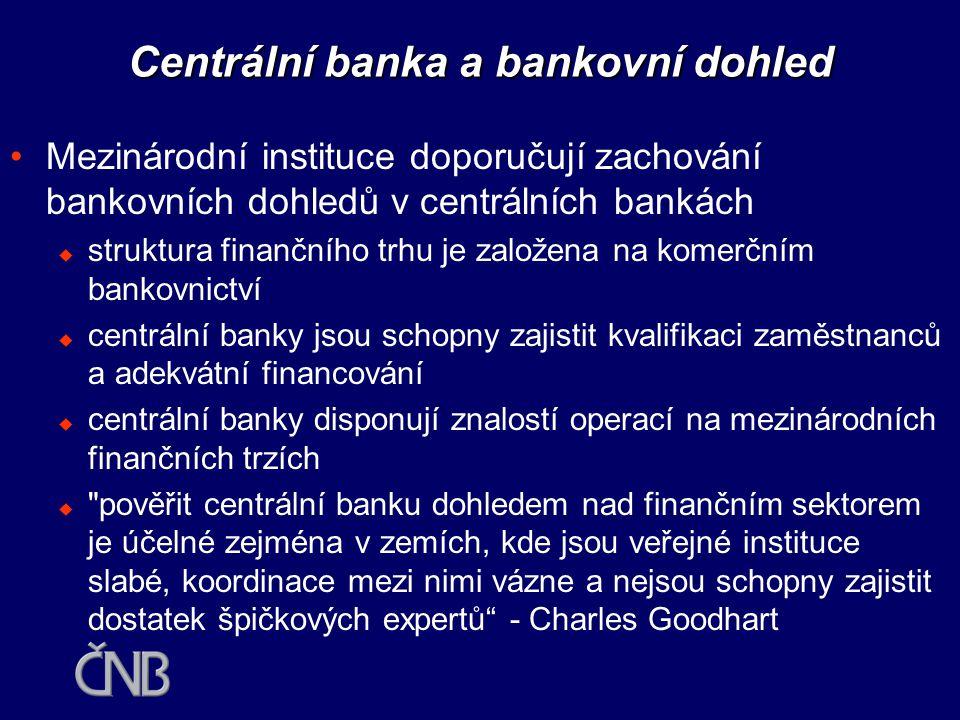 Centrální banka a bankovní dohled •Jedním z hlavních rizik separace dohledu nad bankami od centrální banky je snížení kvality informačních toků  pokud zaměstnanci bankovního dohledu pouze přejdou do nové instituce, nedochází k problémům v komunikaci  instituce mají přirozenou tendenci uzavírat se do sebe a zaměstnanci rychle přejímají podnikovou kulturu nové instituce  neexistují dostatečné zkušenosti s fungováním institucí typu FSA