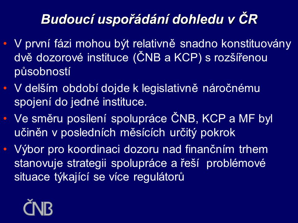 Budoucí uspořádání dohledu v ČR •Zachování bankovního dohledu v ČNB neznamená nutně zafixování současného uspořádání  bankovní dohled lze transformovat do relativně autonomní složky ČNB, kterou lze pověřit výkonem dohledu i nad jinými částmi finančního trhu  řídící a rozhodovací pravomoci lze svěřit radě složené za zástupců centrální banky, dalších dozorových institucí, vládních orgánů a reprezentantů finančního trhu  eliminace konfliktu mezi měnovou politikou a dohledem nad bankovním sektorem a rizika nadměrné moci delegované na bankovní radu jako nevolený orgán  podobný přístup zvolen ve Finsku, Irsku a na Slovensku