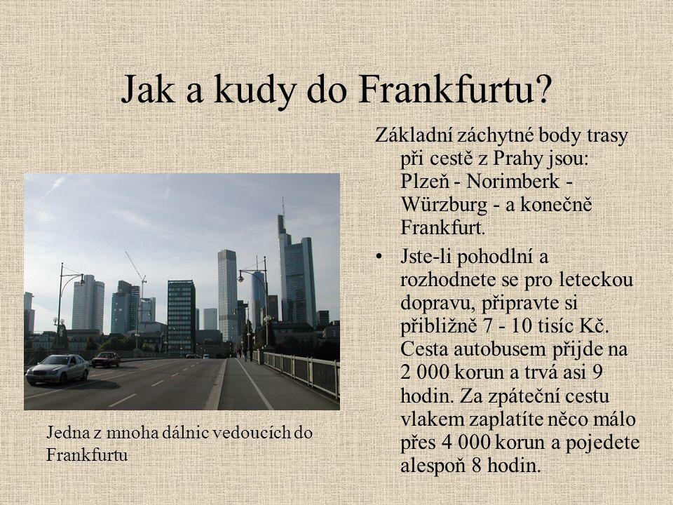 Jak a kudy do Frankfurtu? Základní záchytné body trasy při cestě z Prahy jsou: Plzeň - Norimberk - Würzburg - a konečně Frankfurt. •Jste-li pohodlní a