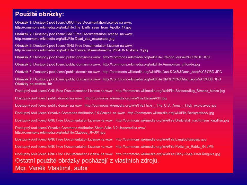 Použité obrázky: Obrázek 1: Dostupný pod licencí GNU Free Documentation License na www: http://commons.wikimedia.org/wiki/File:The_Earth_seen_from_Apollo_17.jpg Obrázek 2: Dostupný pod licencí GNU Free Documentation License na www: http://commons.wikimedia.org/wiki/File:Dead_sea_newspaper.jpg Obrázek 3: Dostupný pod licencí GNU Free Documentation License na www: http://commons.wikimedia.org/wiki/File:Carrara_Marmorbrueche_2004_It-Toskana_1.jpg Obrázek 4: Dostupný pod licencí public domain na www: http://commons.wikimedia.org/wiki/File: Chlorid_draseln%C3%BD.JPG Obrázek 5: Dostupný pod licencí public domain na www: http://commons.wikimedia.org/wiki/File:Ammonium_chloride.jpg Obrázek 6: Dostupný pod licencí public domain na www: http://commons.wikimedia.org/wiki/File:Dusi%C4%8Dnan_sodn%C3%BD.JPG Obrázek 7: Dostupný pod licencí public domain na www: http://commons.wikimedia.org/wiki/File:Uhli%C4%8Ditan_sodn%C3%BD.JPG Obrázky na snímku 10: Dostupný pod licencí GNU Free Documentation License na www: http://commons.wikimedia.org/wiki/File:Schneepflug_Strasse_hinten.jpg Dostupný pod licencí public domain na www: http://commons.wikimedia.org/wiki/File:BaterieR14.jpg Dostupný pod licencí public domain na www: http://commons.wikimedia.org/wiki/File:Flickr_-_The_U.S._Army_-_High_explosives.jpg Dostupný pod licencí Creative Commons Attribution 2.0 Generic na www: http://commons.wikimedia.org/wiki/File:Backyardpool.jpg Dostupný pod licencí GNU Free Documentation License na www: http://commons.wikimedia.org/wiki/File:Bleikristall_nachtmann_karaffen.jpg Dostupný pod licencí Creative Commons Attribution-Share Alike 3.0 Unported na www: http://commons.wikimedia.org/wiki/File:Clabecq_JPG01.jpg Dostupný pod licencí GNU Free Documentation License na www: http://commons.wikimedia.org/wiki/File:Langlochziegerp.jpg Dostupný pod licencí GNU Free Documentation License na www: http://commons.wikimedia.org/wiki/File:Potter_in_Rabka_04.JPG Dostupný pod licencí GNU Free Documentation License na