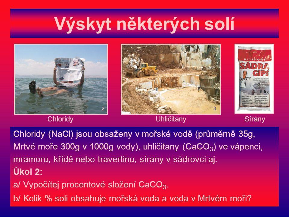 Výskyt některých solí Chloridy (NaCl) jsou obsaženy v mořské vodě (průměrně 35g, Mrtvé moře 300g v 1000g vody), uhličitany (CaCO 3 ) ve vápenci, mramoru, křídě nebo travertinu, sírany v sádrovci aj.