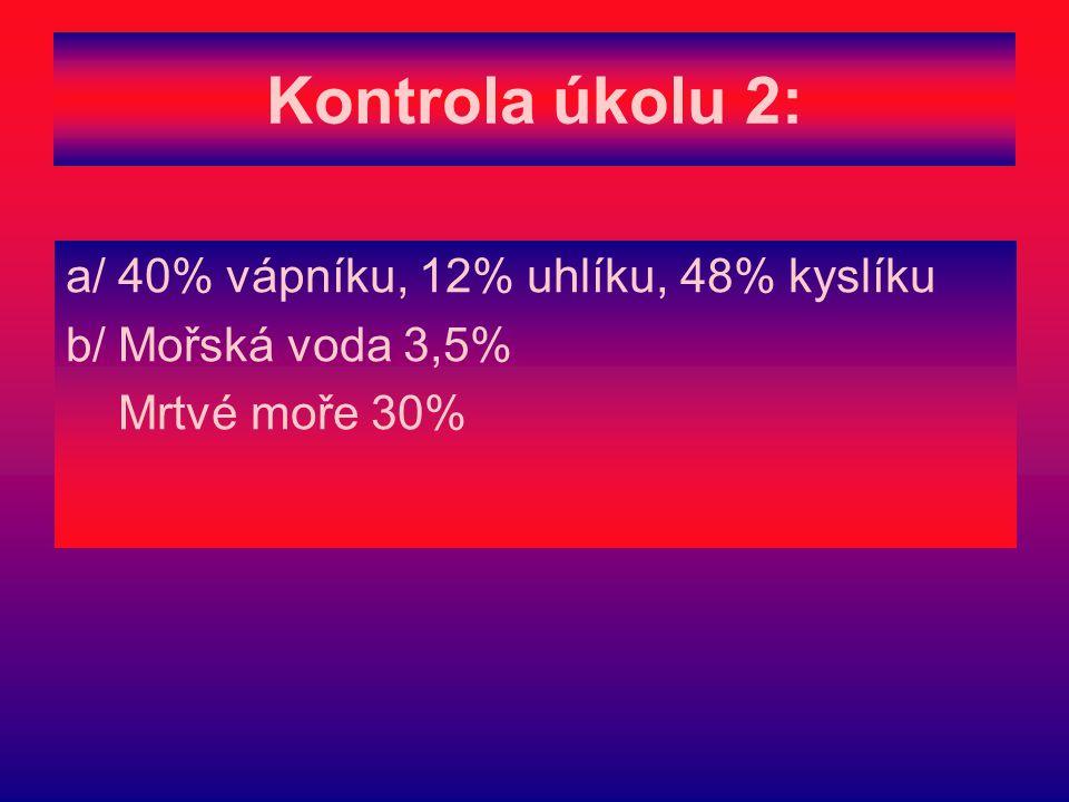 Kontrola úkolu 2: a/ 40% vápníku, 12% uhlíku, 48% kyslíku b/ Mořská voda 3,5% Mrtvé moře 30%