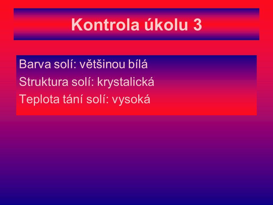 Kontrola úkolu 3 Barva solí: většinou bílá Struktura solí: krystalická Teplota tání solí: vysoká
