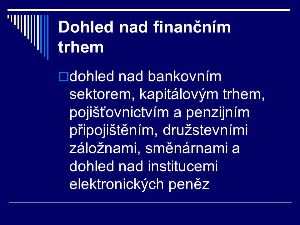 Dohled nad finančním trhem  dohled nad bankovním sektorem, kapitálovým trhem, pojišťovnictvím a penzijním připojištěním, družstevními záložnami, směn