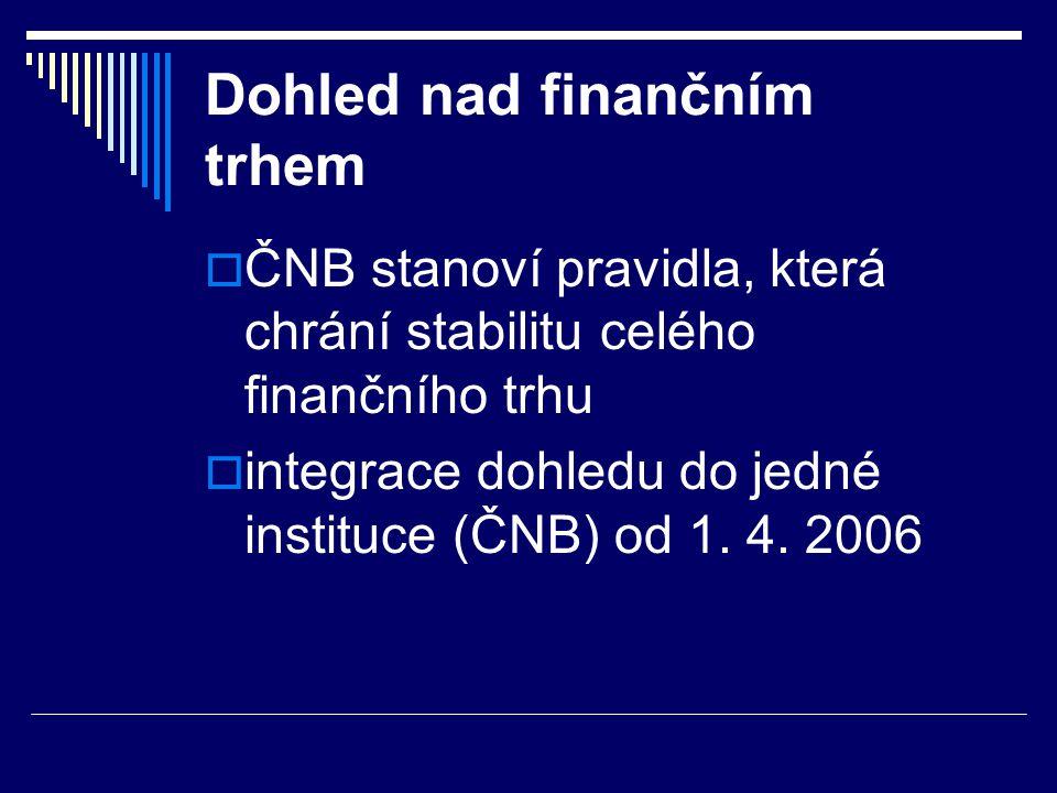Dohled nad finančním trhem  ČNB stanoví pravidla, která chrání stabilitu celého finančního trhu  integrace dohledu do jedné instituce (ČNB) od 1. 4.