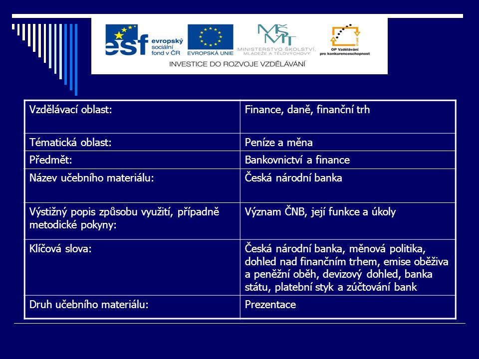 Vzdělávací oblast:Finance, daně, finanční trh Tématická oblast:Peníze a měna Předmět:Bankovnictví a finance Název učebního materiálu:Česká národní ban