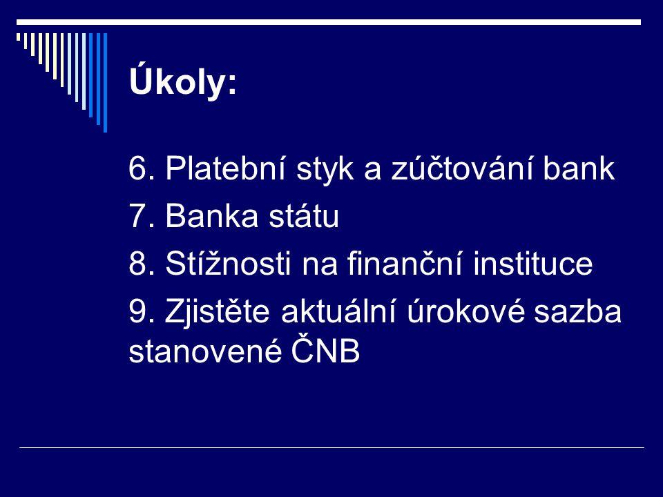 Úkoly: 6. Platební styk a zúčtování bank 7. Banka státu 8. Stížnosti na finanční instituce 9. Zjistěte aktuální úrokové sazba stanovené ČNB