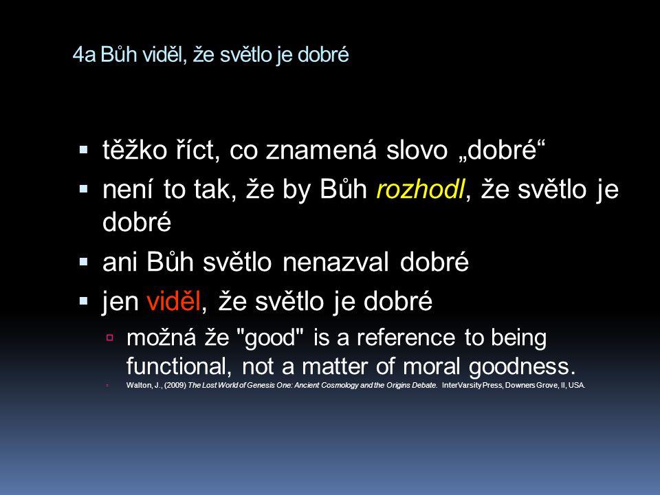 """4a Bůh viděl, že světlo je dobré  těžko říct, co znamená slovo """"dobré  není to tak, že by Bůh rozhodl, že světlo je dobré  ani Bůh světlo nenazval dobré  jen viděl, že světlo je dobré  možná že good is a reference to being functional, not a matter of moral goodness."""
