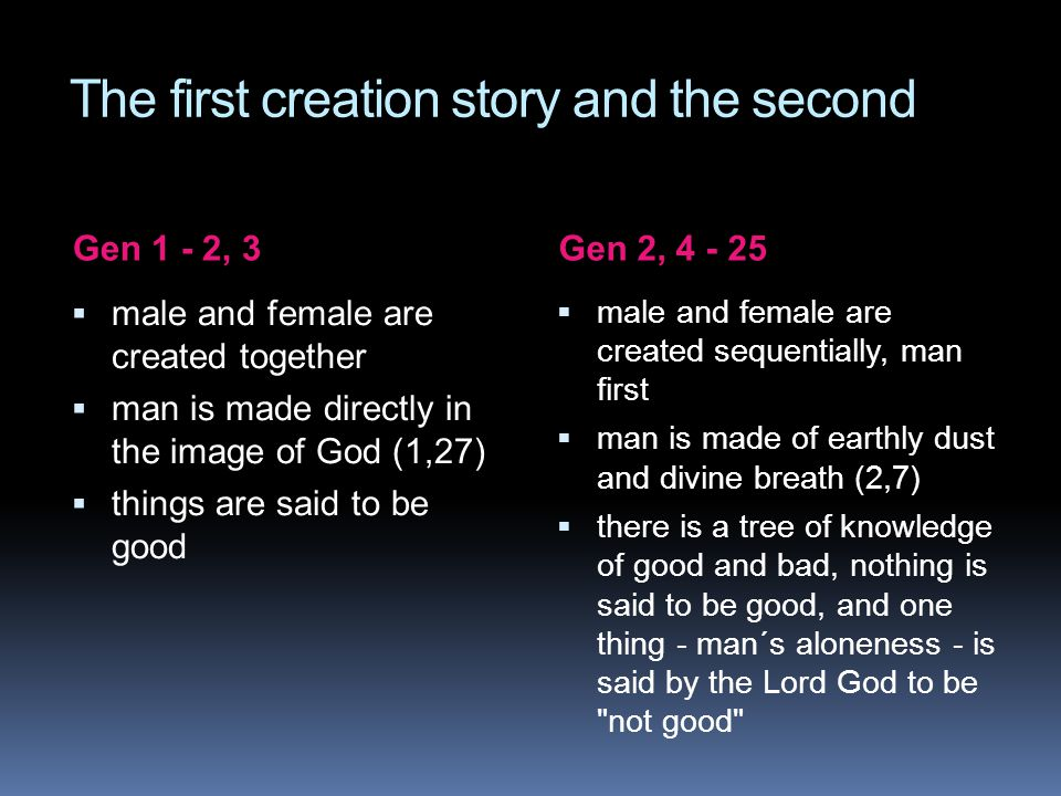 The first creation story and the second Gen 1 - 2, 3Gen 2, 4 - 25  male and female are created together  man is made directly in the image of God (1,27)  things are said to be good  male and female are created sequentially, man first  man is made of earthly dust and divine breath (2,7)  there is a tree of knowledge of good and bad, nothing is said to be good, and one thing - man´s aloneness - is said by the Lord God to be not good
