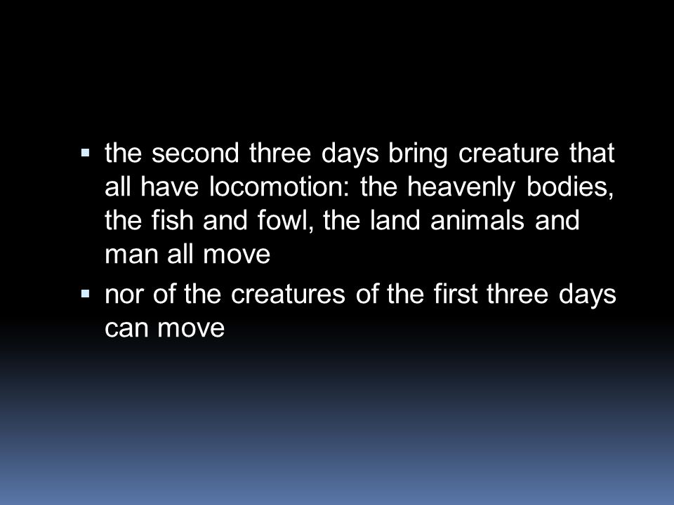  the second three days bring creature that all have locomotion: the heavenly bodies, the fish and fowl, the land animals and man all move  nor of the creatures of the first three days can move