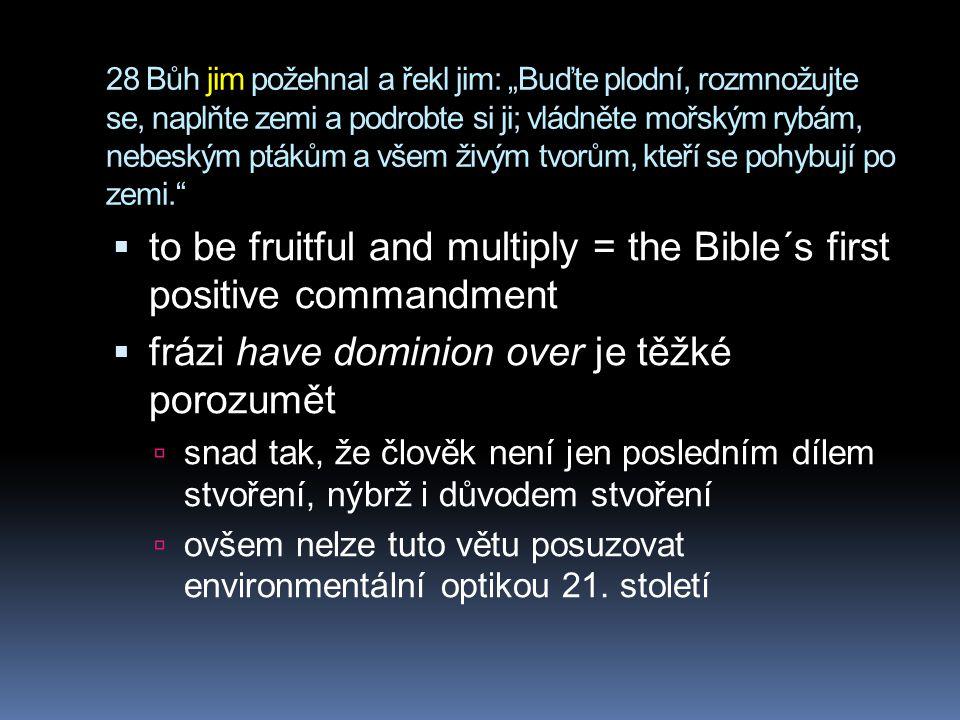 """28 Bůh jim požehnal a řekl jim: """"Buďte plodní, rozmnožujte se, naplňte zemi a podrobte si ji; vládněte mořským rybám, nebeským ptákům a všem živým tvorům, kteří se pohybují po zemi.  to be fruitful and multiply = the Bible´s first positive commandment  frázi have dominion over je těžké porozumět  snad tak, že člověk není jen posledním dílem stvoření, nýbrž i důvodem stvoření  ovšem nelze tuto větu posuzovat environmentální optikou 21."""